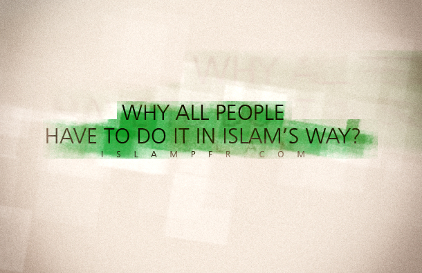 Why all people have to do it in Islam's way?